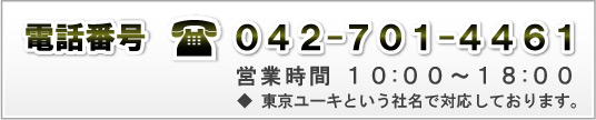 電話番号 042-701-4461 営業時間10:00〜18:00 ※東京ユーキという社名で対応しております。
